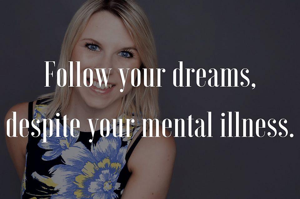 Follow your dreams, despite your mental illness.